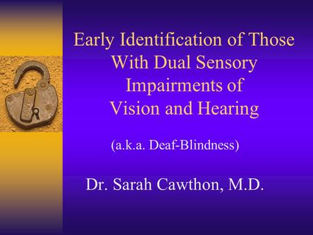 Early Identification of Those With Dual Sensory Impairments of Vision and Hearing (a.k.a. Deaf-Blindness) Dr. Sarah Cawthon, M.D.