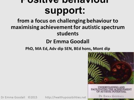 Positive behaviour support: from a focus on challenging behaviour to maximising achievement for autistic spectrum students Dr Emma Goodall PhD, MA Ed,