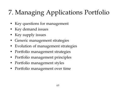 69 7. Managing Applications Portfolio Key questions for management Key demand issues Key supply issues Generic management strategies Evolution of management.