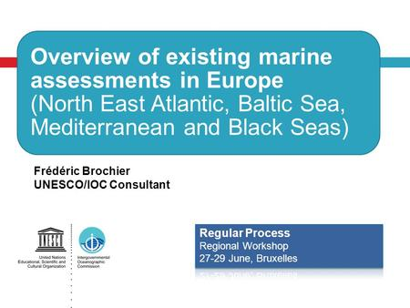 Overview of existing marine assessments in Europe (North East Atlantic, Baltic Sea, Mediterranean and Black Seas) Frédéric Brochier UNESCO/IOC Consultant.