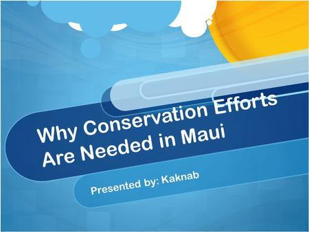 Why Conservation Efforts Are Needed in Maui Presented by: Kaknab.
