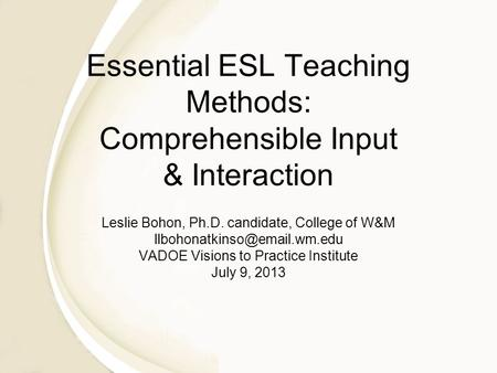 Essential ESL Teaching Methods: Comprehensible Input & Interaction Leslie Bohon, Ph.D. candidate, College of W&M VADOE Visions.
