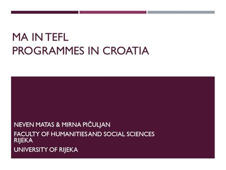 MA IN TEFL PROGRAMMES IN CROATIA NEVEN MATAS & MIRNA PIČULJAN FACULTY OF HUMANITIES AND SOCIAL SCIENCES RIJEKA UNIVERSITY OF RIJEKA.