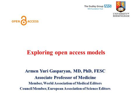 Exploring open access models Armen Yuri Gasparyan, MD, PhD, FESC Associate Professor of Medicine Member, World Association of Medical Editors Council Member,