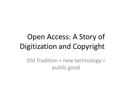 Open Access: A Story of Digitization and Copyright Old Tradition + new technology = public good.