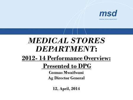 Msd medical stores department MEDICAL STORES DEPARTMENT : 2012- 14 Performance Overview: Presented to DPG Cosmas Mwaifwani Ag Director General 12, April,