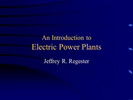 An Introduction to Electric Power Plants Jeffrey R. Regester.