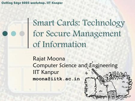 Cutting Edge 2005 workshop, IIT Kanpur Smart Cards: Technology for Secure Management of Information Rajat Moona Computer Science and Engineering IIT Kanpur.