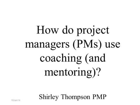 How do project managers (PMs) use coaching (and mentoring)? Shirley Thompson PMP 16Jan14.