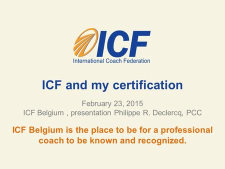 ICF and my certification February 23, 2015 ICF Belgium, presentation Philippe R. Declercq, PCC ICF Belgium is the place to be for a professional coach.