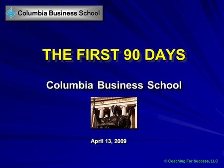 © Coaching For Success, LLC THE FIRST 90 DAYS Columbia Business School April 13, 2009 © Coaching For Success, LLC.