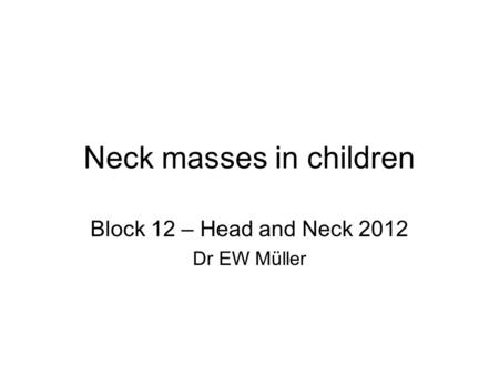 Neck masses in children Block 12 – Head and Neck 2012 Dr EW Müller.