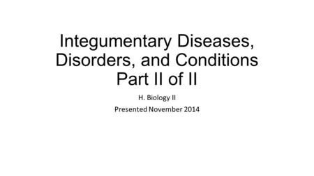 Integumentary Diseases, Disorders, and Conditions Part II of II H. Biology II Presented November 2014.