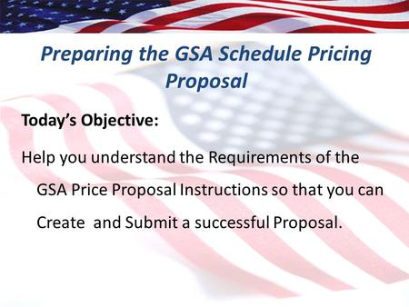 1 Preparing the GSA Schedule Pricing Proposal Today's Objective: Help you understand the Requirements of the GSA Price Proposal Instructions so that you.