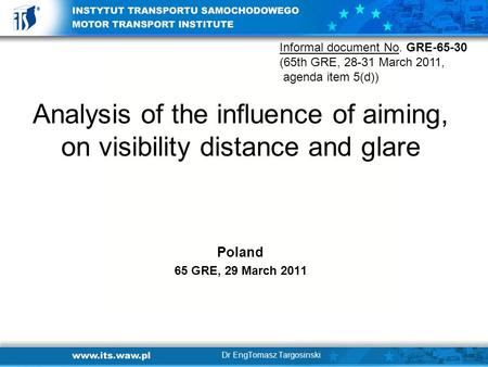 Analysis of the influence of aiming, on visibility distance and glare Poland 65 GRE, 29 March 2011 Dr EngTomasz Targosinski Informal document No. GRE-65-30.