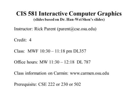 CIS 581 Interactive Computer Graphics (slides based on Dr. Han-Wei Shen's slides) Instructor: Rick Parent Credit: 4 Class: MWF 10:30.