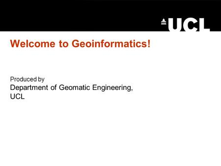 Welcome to Geoinformatics! Produced by Department of Geomatic Engineering, UCL.