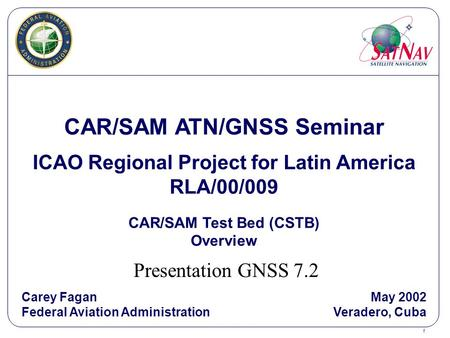 1 CAR/SAM ATN/GNSS Seminar ICAO Regional Project for Latin America RLA/00/009 CAR/SAM Test Bed (CSTB) Overview Carey Fagan Federal Aviation Administration.