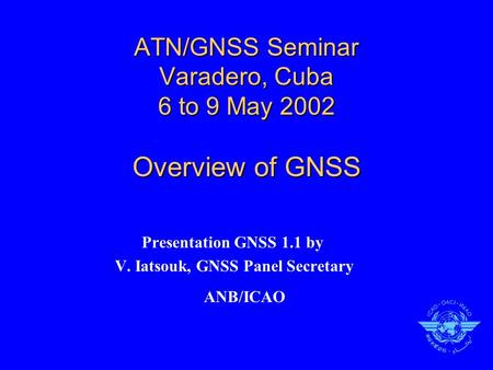 ATN/GNSS Seminar Varadero, Cuba 6 to 9 May 2002 Overview of GNSS Presentation GNSS 1.1 by V. Iatsouk, GNSS Panel Secretary ANB/ICAO.