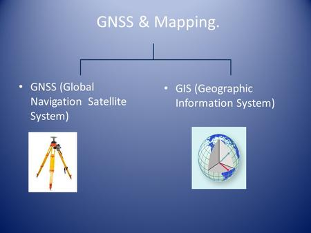 GNSS & Mapping. GNSS (Global Navigation Satellite System) GIS (Geographic Information System)