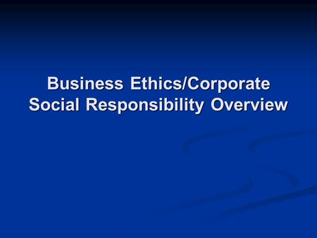 Business Ethics/Corporate Social Responsibility Overview.