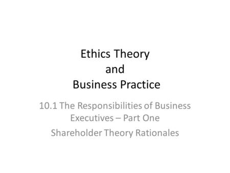 Ethics Theory and Business Practice 10.1 The Responsibilities of Business Executives – Part One Shareholder Theory Rationales.