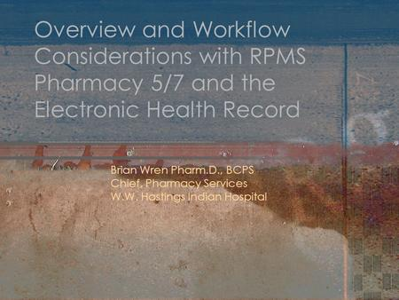 Overview and Workflow Considerations with RPMS Pharmacy 5/7 and the Electronic Health Record Brian Wren Pharm.D., BCPS Chief, Pharmacy Services W.W. Hastings.
