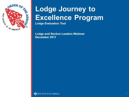 1 Lodge Journey to Excellence Program Lodge Evaluation Tool Lodge and Section Leaders Webinar December 2011.
