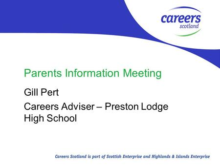 Parents Information Meeting Gill Pert Careers Adviser – Preston Lodge High School.