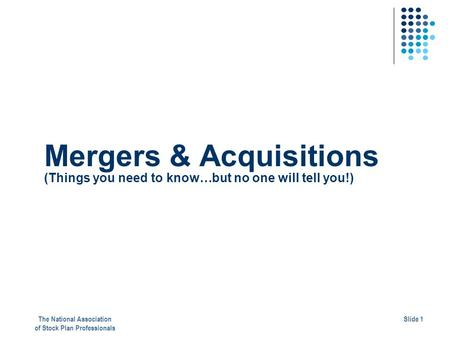 Mergers & Acquisitions (Things you need to know…but no one will tell you!) The National Association of Stock Plan Professionals Slide 1.