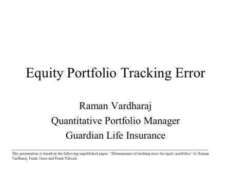 Equity Portfolio Tracking Error Raman Vardharaj Quantitative Portfolio Manager Guardian Life Insurance This presentation is based on the following unpublished.