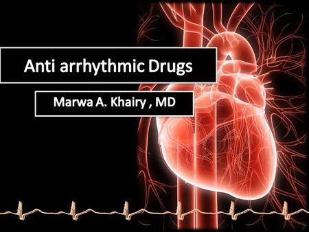 Anti arrhythmic Drugs Marwa A. Khairy , MD.