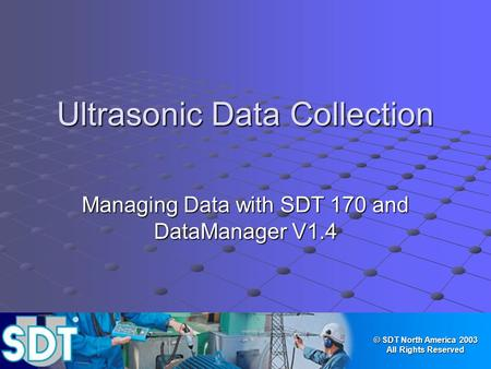 © SDT North America 2003 All Rights Reserved Ultrasonic Data Collection Managing Data with SDT 170 and DataManager V1.4.