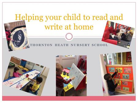 THORNTON HEATH NURSERY SCHOOL Helping your child to read and write at home.