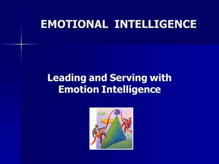 Leading and Serving with Emotion Intelligence EMOTIONAL INTELLIGENCE.