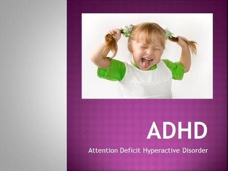 ADHD Attention Deficit Hyperactive Disorder.  Children with ADHD generally have problems paying attention or concentrating. They can't seem to follow.