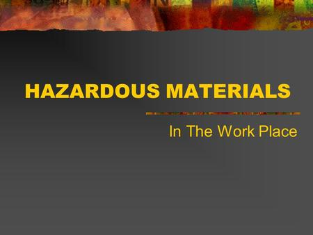HAZARDOUS MATERIALS In The Work Place HAZARDOUS MATERIALS OBJECTIVES - STUDENT/EMPLOYEE WILL: Describe: What is a Hazardous Material? Describe: How to.