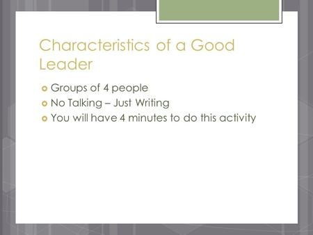 Characteristics of a Good Leader  Groups of 4 people  No Talking – Just Writing  You will have 4 minutes to do this activity.