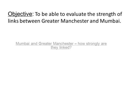 Mumbai and Greater Manchester – how strongly are they linked? Objective: To be able to evaluate the strength of links between Greater Manchester and Mumbai.