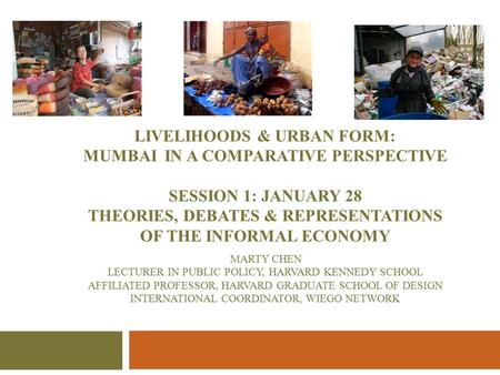 LIVELIHOODS & URBAN FORM: MUMBAI IN A COMPARATIVE PERSPECTIVE SESSION 1: JANUARY 28 THEORIES, DEBATES & REPRESENTATIONS OF THE INFORMAL ECONOMY MARTY CHEN.