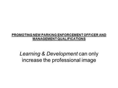 PROMOTING NEW PARKING ENFORCEMENT OFFICER AND MANAGEMENT QUALIFICATIONS Learning & Development can only increase the professional image.