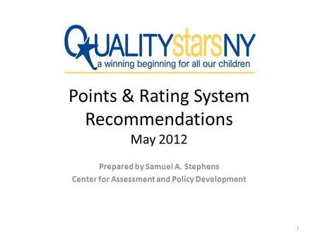 Points & Rating System Recommendations May 2012 Prepared by Samuel A. Stephens Center for Assessment and Policy Development 1.