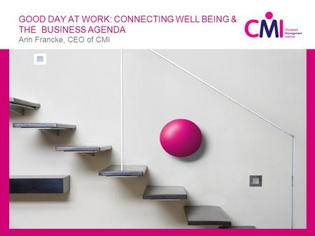 GOOD DAY AT WORK: CONNECTING WELL BEING & THE BUSINESS AGENDA Ann Francke, CEO of CMI  Ttle.