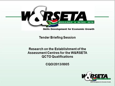 Tender Briefing Session Research on the Establishment of the Assessment Centres for the W&RSETA QCTO Qualifications CQO/2013/0005.
