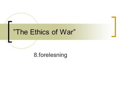 """The Ethics of War"" 8.forelesning. Jus ad bellum: When is resort to war morally justified? Just cause Right intention Legitimate authority Last resort."