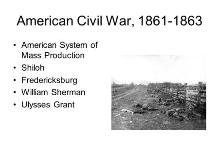 American Civil War, 1861-1863 American System of Mass Production Shiloh Fredericksburg William Sherman Ulysses Grant.