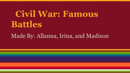 Civil War: Famous Battles Made By: Allanna, Irina, and Madison.