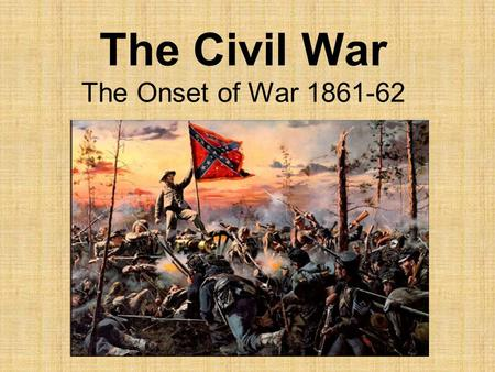 The Civil War The Onset of War 1861-62. Call to Arms Americans had to decide which side to fight for. Many times pitting Brother against Brother and Father.