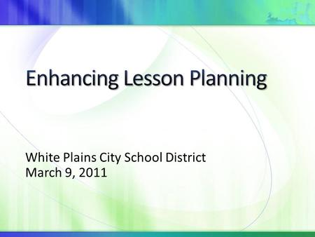 White Plains City School District March 9, 2011. By the end of the session, you will be able to Describe each component of the lesson plan template Use.
