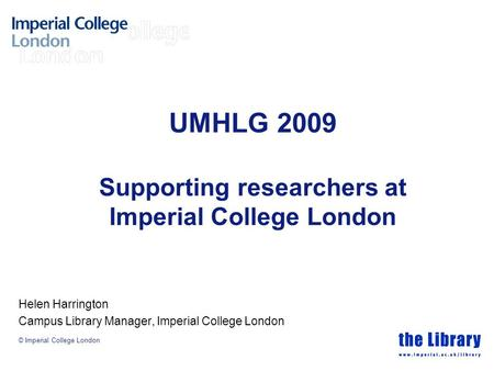© Imperial College London UMHLG 2009 Supporting researchers at Imperial College London Helen Harrington Campus Library Manager, Imperial College London.